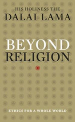 Beyond Religion : Ethics For A Whole World - His Holiness the Dalai Lama