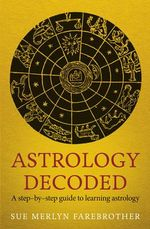 Astrology Decoded : A Step by Step Guide to Learning Astrology - Sue Merlyn Farebrother