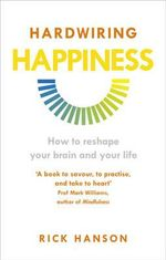 Hardwiring Happiness : How to Reshape Your Brain and Your Life - Rick Hanson