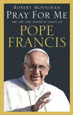 Pray For Me : The Life and Spiritual Vision of Pope Francis - Robert Moynihan
