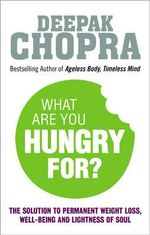 What are You Hungry for? : The Chopra Solution to Permanent Weight Loss, Well-Being and Lightness of Soul - Deepak Chopra