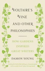 Voltaire's Vine and Other Philosophies : How Gardens Inspired Great Writers - Damon Young