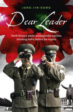 Dear Leader : North Korea's Senior Propagandist Exposes Shocking Truths Behind the Regime - Jang Jin-Sung