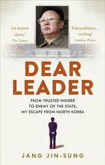 Dear Leader : From Trusted Insider To Enemy of the State, My Escape From North Korea - Jang Jin-Sung