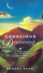 Conscious Dreaming : A Unique Nine-Step Approach to Understanding Dreams - Robert Moss