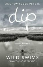Dip : Wild Swims from the Borderlands - Andrew Fusek Peters