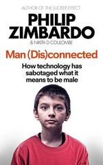 Man (Dis)Connected : How Technology Has Sabotaged What it Means to be Male, and What Can be Done - Philip Zimbardo