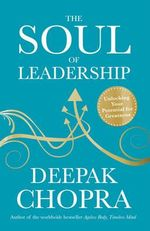 The Soul of Leadership : Unlocking Your Potential for Greatness - Deepak Chopra