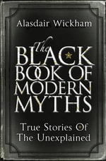 The Black Book of Modern Myths : True Stories of the Unexplained - Alasdair Wickham