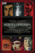 Heroes and Villains : Inside the Minds of the Greatest Warriors in History - Frank McLynn