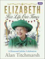 Elizabeth: Her Life, Our Times : A Diamond Jubilee Celebration - Alan Titchmarsh