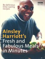 Ainsley Harriott's Fresh and Fabulous Meals in Minutes : 80 Delicious Time-Saving Recipes - Ainsley Harriott