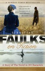 Faulks on Fiction : Great British Characters and the Secret Life of the Novel - Sebastian Faulks