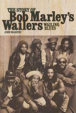 Wailing Blues : The Story of Bob Marley's