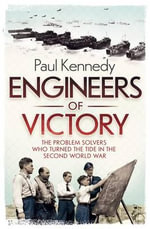 Engineers of Victory : The Problem Solvers Who Turned the Tide in the Second World War - Paul Kennedy