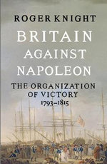 Britain Against Napoleon : The Organisation of Victory, 1793-1815 - Roger Knight