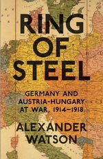 Ring of Steel : Germany and Austria-Hungary at War, 1914-1918 - Alexander Watson