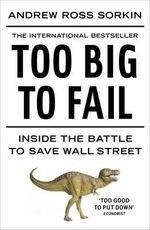 Too Big to Fail : Inside the Battle to Save Wall Street :  Inside the Battle to Save Wall Street - Andrew Ross Sorkin