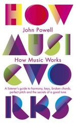 How Music Works : A Listener's Guide to Harmony, Keys, Broken Chords, Perfect Pitch and the Secrets of a Good Tune - John Powell