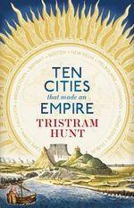 Ten Cities That Made an Empire - Tristram Hunt