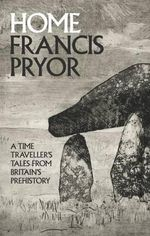 Home : A Time Traveller's Tales from Britain's Prehistory - Francis Pryor