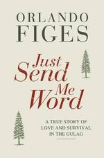 Just Send Me Word : A True Story of Love and Survival in the Gulag - Orlando Figes