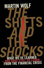 The Shifts and the Shocks : What We've Learned - and Have Still to Learn - from the Financial Crisis - Martin Wolf
