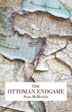The Ottoman Endgame : War, Revolution and the Making of the Modern Middle East, 1908-1923 - Sean McMeekin