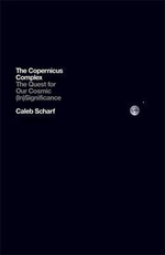 The Copernicus Complex : The Quest for Our Cosmic (In)Significance - Caleb A. Scharf