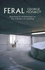 Feral : Searching for Enchantment on the Frontiers of Rewilding - George Monbiot