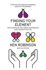 Finding Your Element : How to Discover Your Talents and Passions and Transform Your Life - Ken Robinson