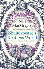 Shakespeare's Restless World : An Unexpected History in Twenty Objects - Neil MacGregor