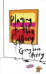 Playing to the Gallery : Helping Contemporary Art in its Struggle to be Understood - Grayson Perry