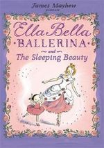 Ella Bella Ballerina and the Sleeping Beauty : Ella Bella Ballerina Series - James Mayhew