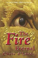 The Fire Eternal : The Last Dragon Chronicles : Book 4 - Chris D'Lacey