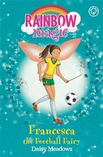 Francesca the Football Fairy : The Sporty Fairies : The Rainbow Magic Series : Book 58 - Daisy Meadows