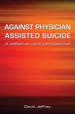 Against Physician Assisted Suicide : A Palliative Care Perspective - David Jeffrey