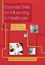 Essential Skills for Influencing in Healthcare : A Guide on How to Influence Others with Integrity and Success - Andrew Price