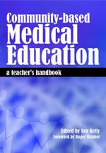 Community-Based Medical Education : A Teacher's Handbook - Len Kelly