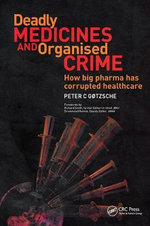 Deadly Medicines and Organised Crime : How Big Pharma Has Corrupted Healthcare - Peter C. Gotzsche