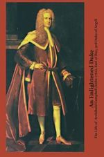 An Enlightened Duke the Life of Archibald Campbell (1682-1761), Earl of Ilay, 3rd Duke of Argyll - Roger L. Emerson