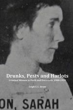 Drunks, Pests and Harlots : Criminal Women in Perth and Fremantle, 1900-1939 - Leigh S.L. Straw
