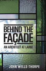 Behind the Facade : An Architect at Large - John Wells-Thorpe