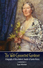 A Well-Connected Gardener : A Biography of Alicia Amherst, Founder of Garden History - Sue Minter