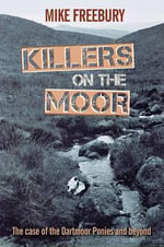 Killers on the Moor : The Case of the Dartmoor Ponies and Beyond - Mike Freebury