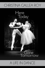 Here Today, Gone Tomorrow : A Life in Dance - Christina Gallea Roy