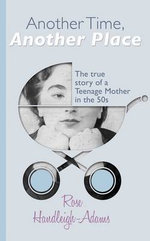 Another Time, Another Place : The True Story of a Teenage Mother in the 1950s - Rose Handleigh-Adams