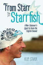 From Starr to Starrfish : A Non-Swimmer's Quest to Swim the English Channel - Rob Starr