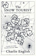 The Snow Tourist : A Search For The World's Purest, Deepest Snowfall - Charlie English