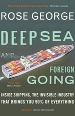 Deep Sea and Foreign Going : Inside Shipping, the Invisible Industry That Brings You 90% of Everything - Rose George